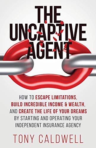 Compare Textbook Prices for The UnCaptive Agent: How to Escape Limitations, Build Incredible Income & Wealth, and Create the Life of Your Dreams by Starting and Operating Your Independent Insurance Agency  ISBN 9781647461973 by Caldwell, Tony