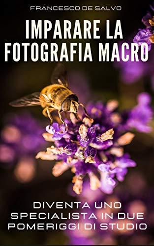 IMPARARE LA FOTOGRAFIA MACRO: DIVENTA UNO SPECIALISTA IN DUE POMERIGGI DI STUDIO (Rannicchiarsi per Raddrizzarsi Vol. 1)