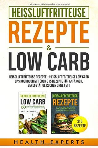 Heissluftfritteuse Rezepte + Heissluftfritteuse Low Carb:: Heissluftfritteuse Rezepte + Heissluftfritteuse Low Carb das Kochbuch mit über 315 Rezepte für Anfänger Berufstätige