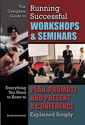 The Complete Guide to Running Successful Workshops & Seminars  Everything You Need to Know to Plan, Promote and Present a Conference Explained Simply