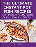 The Ultimate Instant Pot Fish Recipes: Easy, Delicious, Healthy Recipes for Every Breakfast of the Day!