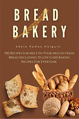 Bread Bakery : 100 Recipes for Melt-in-Your-Mouth Fresh Bread Including 35 Low-Carb Baking Recipes For Everyone