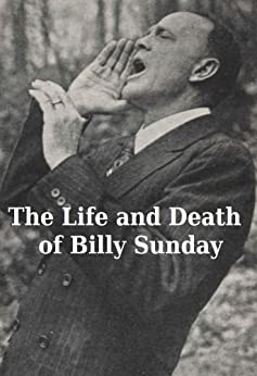 The Life and Death of Billy Sunday by [Billy Sunday, William T. Ellis]