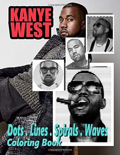 Kanye West Dots Lines Spirals Waves Coloring Book: Gorgeous Adult Coloring Activity Book: Best Way To Enjoy Artistic Fun, Relax And Inspire Your ... Dozen Of Exciting Kanye West Illustrations