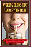 Avoiding Drinks That Damage Your Teeth: Tips For Dental Health, Protect Your Teeth From Alcohol, Soda,...: Foods And Beverages That Can Cause Tooth Erosion (English Edition)