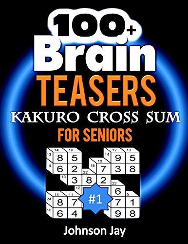 100+ Brain Teasers KAKURO CROSS SUMS for Seniors: A Special 3D Kakuro Large Print - A Unique Kakuro Puzzle Book for Adults Total Brain Workout ... 1! (3D Kakuro Large Print Series, Band 1)