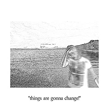 Things Are Gonna Change!