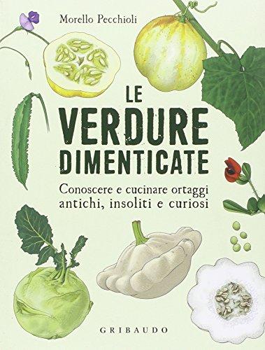 Le verdure dimenticate. Conoscere e cucinare ortaggi antichi, insoliti e curiosi