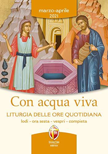 Con acqua viva. Liturgia delle ore quotidiana. Lodi, ora sesta, vespri, compieta. Marzo-aprile 2021