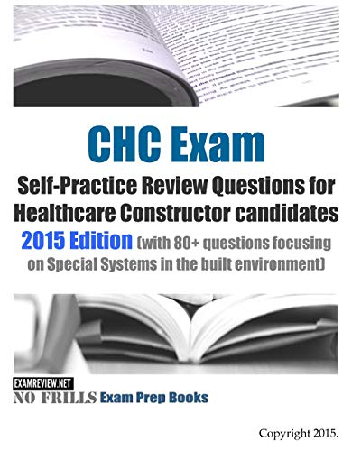 Chc Exam Self Practice Review Questions For Healthcare Constructor Candidates 2015 Edition With 80 Questions Focusing On Special Systems In The Built Environment