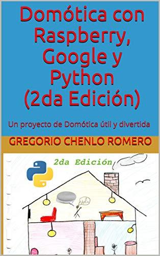 Domótica con Raspberry, Google y Python (2da Edición): Un proyecto de Domótica útil y divertida (Spanish Edition)