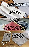 HOW TO MAKE YOUR FACE MASK AT HOME : Step by Step Guide On How To Make Your Own Face Mask to protect yourself & your family Against Diseases, Flu, Viruses ... Washable, with filter (English Edition)