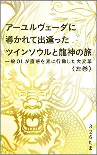 アーユルヴェーダに導かれて出逢ったツインソウルと龍神の旅 : <左巻> 一般OLが直感を素に行動した大変革