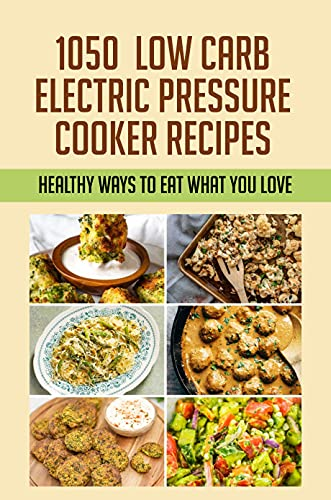 1050 Low Carb Electric Pressure Cooker Recipes: Healthy Ways To Eat What You Love: Weight Loss Recipes For Cuisinart (English Edition)