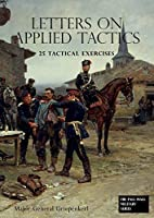 LETTERS ON APPLIED TACTICS 25 Tactical Exercises Dealing With The Operations Of Small Detached Forces Of The Three Arms