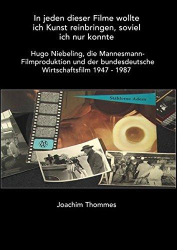 In jeden dieser Filme wollte ich Kunst reinbringen, soviel ich nur konnte. Hugo Niebeling, die Mannesmann Filmproduktion und der bundesdeutsche Wirtschaftsfilm 1947 - 1987