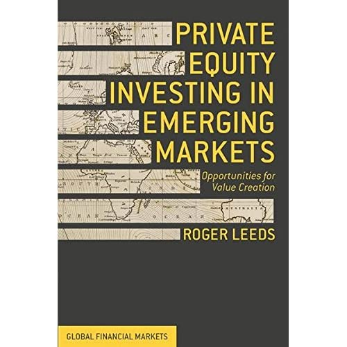 Private Equity Investing in Emerging Markets: Opportunities for Value Creation (Global Financial Markets)