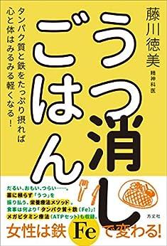 [藤川 徳美]のうつ消しごはん タンパク質と鉄をたっぷり摂れば心と体はみるみる軽くなる!