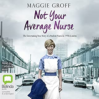 Not Your Average Nurse     The Entertaining True Story of a Student Nurse in 1970s London              By:                                                                                                                                 Maggie Groff                               Narrated by:                                                                                                                                 Catherine Milte                      Length: 11 hrs and 21 mins     15 ratings     Overall 4.8