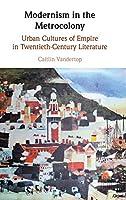 Modernism in the Metrocolony: Urban Cultures of Empire in Twentieth-Century Literature