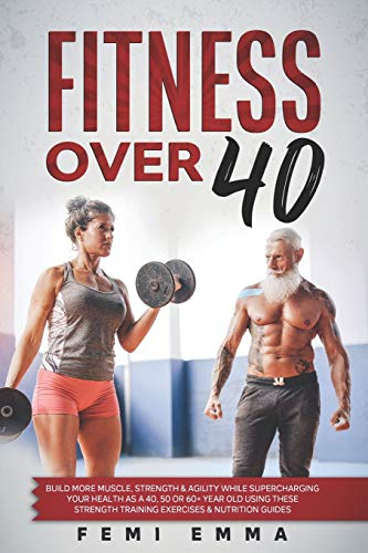 Fitness Over 40: Build More Muscle, Strength & Agility While Supercharging Your Health As A 40, 50 Or 60+ Year Old Using These Strength Training Exercises & Nutrition Guides