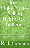 How to Make Money Selling Hybrid Car Batteries: Make Hundreds of Dollars a Week Buying and Re-selling Hybrid Batteries With Very Little Time or Effort