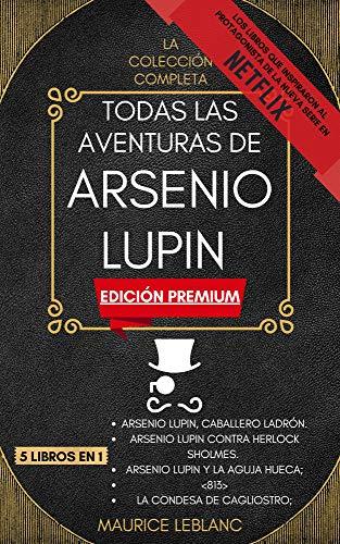 Todas Las Aventuras De Arsenio Lupin - La Colección Completa: 5 libros en 1 (Edición Premium): Arsenio Lupin Caballero Ladrón, A.L. contra Herlock Sholmes, Arsenio Lupin y la Aguja Hueca, y mucho más