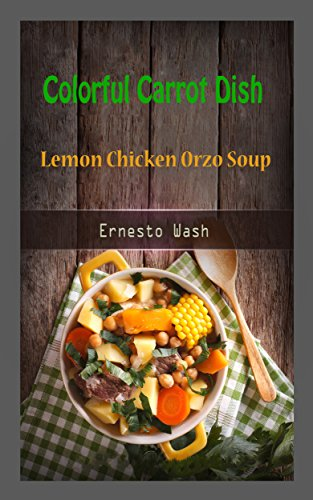 Colorful Carrot Dish: Lemon Chicken Orzo Soup (English Edition)