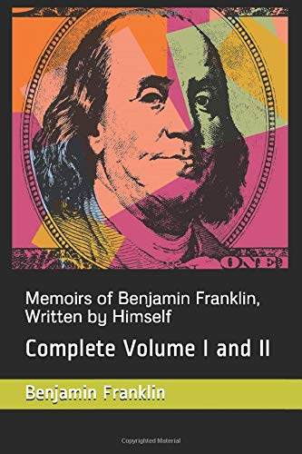 Memoirs of Benjamin Franklin, Written by Himself: Complete Volume I and II