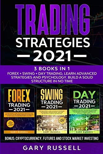 Trading Strategies 2021: 3 Books in 1. Forex + Swing + Day Trading. Learn Advanced Strategies And Psychology. Build a Solid Structure In No Time. Bonus: Cryptocurrency, Futures And Stock Market