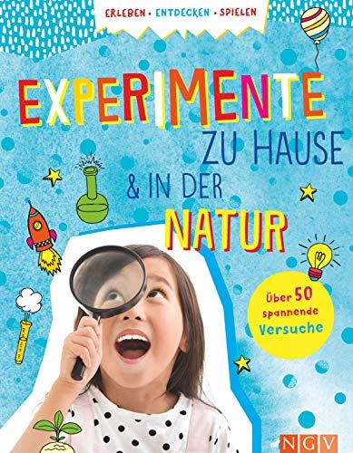 Experimente zu Hause und in der Natur: Über 50 spannende Versuche