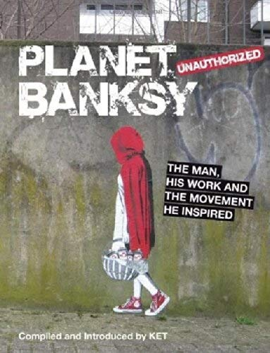 Planet Bansky: The Man, His Work and the Movement He Has Inspired