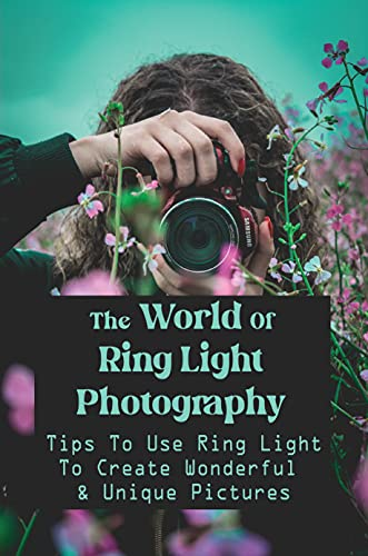 The World Of Ring Light Photography: Tips To Use Ring Light To Create Wonderful & Unique Pictures: How To Make A Ring Light With A Flashlight (English Edition)