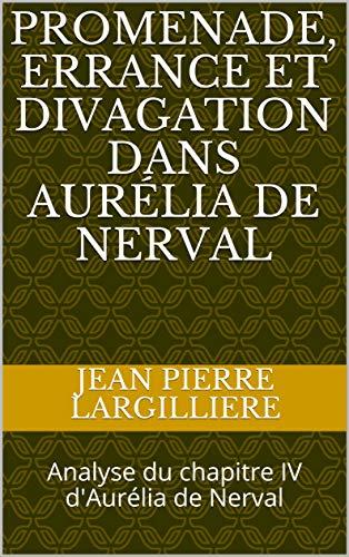 PROMENADE, ERRANCE et DIVAGATION dans Aurélia de Nerval: Analyse du chapitre IV d