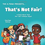 That's Not Fair!: A Book About How Fair Is Not Always Equal (The A-Team Presents) (Volume 7)