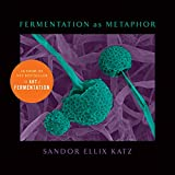 Fermentation as Metaphor: Follow Up to the Bestselling 'The Art of Fermentation'