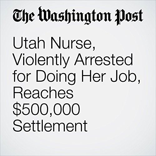 Utah Nurse, Violently Arrested for Doing Her Job, Reaches $500,000 Settlement copertina