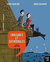 Croisades et cathédrales - D'Aliénor à Saint Louis de Fanny Madeline