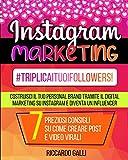 Instagram Marketing: #TriplicaITuoiFollowers! Costruisci il Tuo Personal Brand Tramite il Digital Marketing su Instagram e Diventa un Influencer. 7 Preziosi Consigli su Come Creare Post e Video Virali