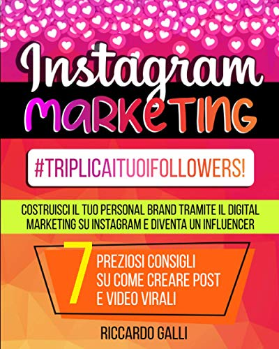 Instagram Marketing: #TriplicaITuoiFollowers! Costruisci il Tuo Personal Brand Tramite il Digital Marketing su Instagram e Diventa un Influencer. 7 Preziosi Consigli su Come Creare Post e Video Virali
