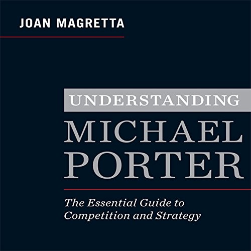 Understanding Michael Porter     The Essential Guide to Competition and Strategy              By:                                                                                                                                 Joan Magretta                               Narrated by:                                                                                                                                 Erik Synnestvedt                      Length: 6 hrs and 4 mins     478 ratings     Overall 4.4