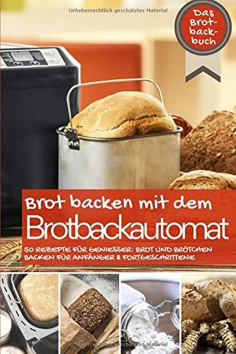 Brot backen mit dem Brotbackautomat: Das Brotbackbuch - 50 Rezepte für Genießer: Brot und Brötchen backen für Anfänger & Fortgeschrittene