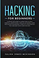 Hacking for Beginners: A Step by Step Guide to Learn How to Hack Websites, Smartphones, Wireless Networks, Work with Social Engineering, Complete a Penetration Test, and Keep Your Computer Safe