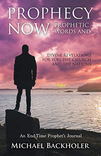 Prophecy Now, Prophetic Words and Divine Revelations for You, the Church and the Nations: An End-Time Prophet's Journal