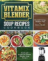 Vitamix Blender Soup Recipes Cookbook: Fresh and Foolproof Vitamix Blender Soup Recipes for Boosted Energy, Brighter Skin & Better Health