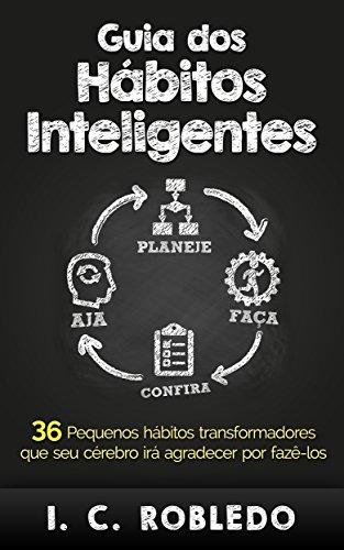 Guia dos Hábitos Inteligentes: 36 Pequenos hábitos transformadores que seu cérebro irá agradecer por fazê-los (Domine Sua Mente, Transforme Sua Vida)
