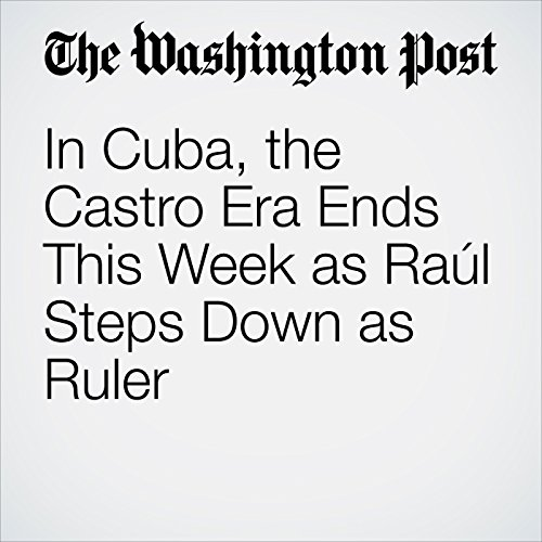 In Cuba, the Castro Era Ends This Week as Raúl Steps Down as Ruler copertina