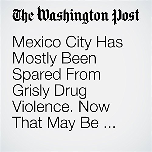 Mexico City Has Mostly Been Spared From Grisly Drug Violence. Now That May Be Changing. copertina