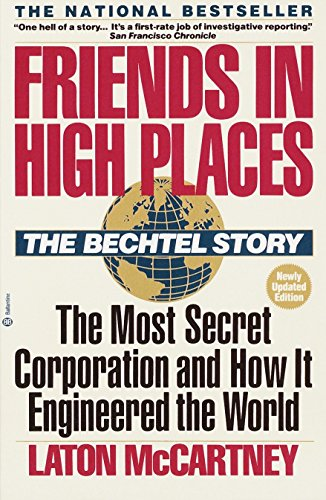 Friends in High Places: The Bechtel Story: The Most Secret Corporation and How It Engineered the Wor