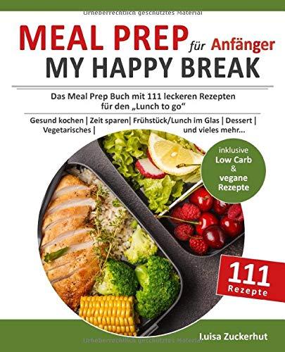 Meal Prep für Anfänger - MY HAPPY BREAK: Das Meal Prep Buch mit 111 leckeren Rezepten für den Lunch to Go | Gesund kochen | Zeit sparen | Frühstück, Lunch im Glas, Dessert, Vegetarisches uvm.